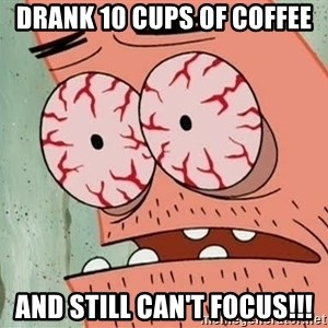 Stoned Patrick - drank 10 cups of coffee and still can't focus!!!