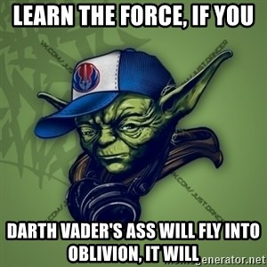 Street Yoda - learn the force, if you darth vader's ass will fly into oblivion, it will