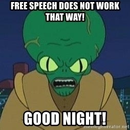 Morbo - FREE SPEECH DOES NOT WORK THAT WAY! GOOD NIGHT!