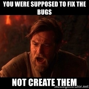 You were the chosen one  - you were supposed to fix the bugs not create them
