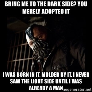 Bane Meme - Bring me to the dark side? you merely adopted it I was born in it, molded by it, i never saw the light side until i was already a man