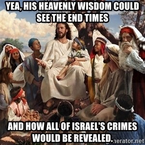 storytime jesus - Yea, his heavenly wisdom could see the end times And how all of Israel's crimes would be revealed.