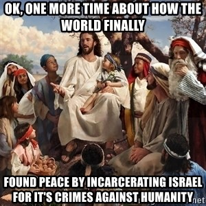 storytime jesus - ok, one more time about how the world finally found peace by incarcerating Israel for it's crimes against humanity
