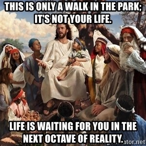 storytime jesus - This is only a walk in the park; It's not your life. Life is waiting for you in the next octave of reality.