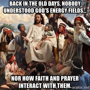 storytime jesus - Back in the old days, nobody understood God's energy fields... Nor how faith and prayer interact with them.