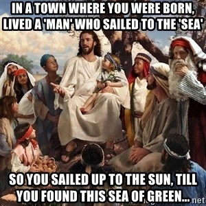 storytime jesus - in a town where you were born, lived a 'man' who sailed to the 'sea' So you sailed up to the SUN, till you found this sea of green...
