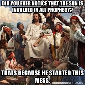 storytime jesus - Did you ever notice that the sun is involved in all prophecy? Thats because he started this mess.