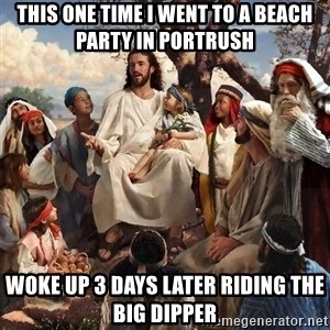storytime jesus - This one time i went to a beach party in portrush Woke up 3 days later riding the big dipper