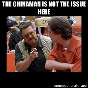 walter sobchak - The chinaman is not the issue here