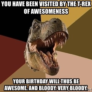 Raging T-rex - you have been visited by the t-rex of awesomeness your birthday will thus be awesome. and bloody. very bloody.