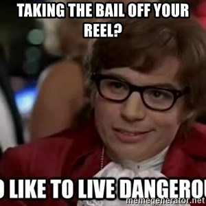 I too like to live dangerously - taking the bail off your reel?