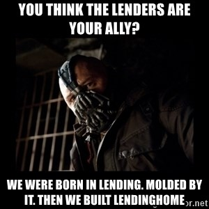 Bane Meme - You think the lenders are your ally? We were born in Lending. Molded by it. Then we built LendingHome