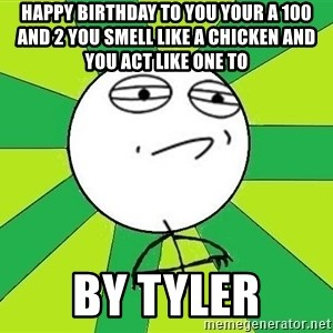 Challenge Accepted 2 - happy birthday to you your a 100 and 2 you smell like a chicken and you act like one to by tyler