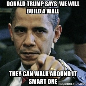 Pissed off Obama - donald trump says  we will build a wall  they can walk around it smart one