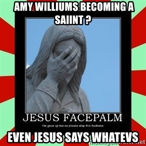 Jesus Facepalm -  Amy Williums becoming a Saiint ? Even Jesus says Whatevs