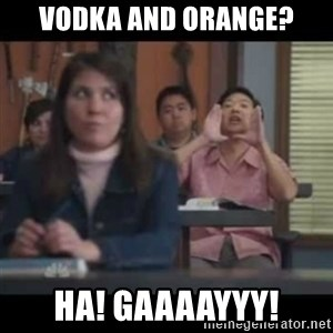 hagay - Vodka and orange? Ha! Gaaaayyy!