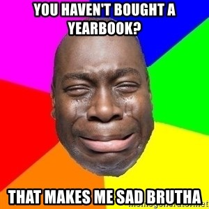 Sad Brutha - You haven't bought a yearbook? That makes me sad brutha