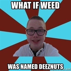 Tamas Weed Abuser - WHAT IF WEED  WAS NAMED DEEZNUTS