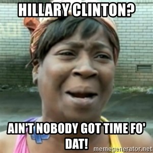 aint nobody got time fo dat - Hillary Clinton? Ain't nobody got time fo' dat!