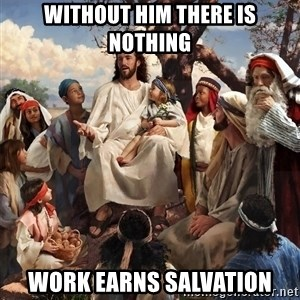 storytime jesus - Without Him there is nothing Work earns salvation