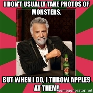 i dont usually - I don't usually take photos of monsters, but when i do, i throw apples at them!