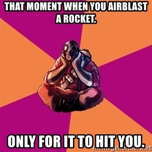 Sad Pyro - that moment when you airblast a rocket. only for it to hit you.