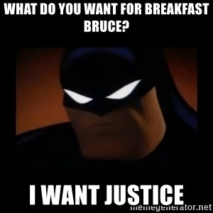 Disapproving Batman - what do you want for breakfast Bruce?  i want justice