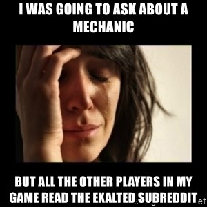 todays problem crying woman - I was going to ask about a mechanic but all the other players in my game read the exalted subreddit
