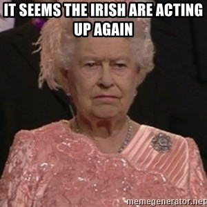 the queen olympics - IT SEEMS THE IRISH ARE ACTING UP AGAIN