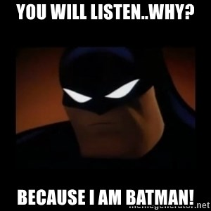 Disapproving Batman - You will listen..Why? Because I AM BATMAN!