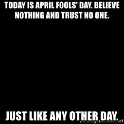 Blank Black - Today is April Fools' Day. Believe nothing and trust no one. Just like any other day.