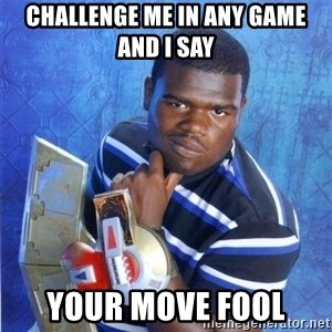 yugioh - Challenge me in any game and I say Your move Fool