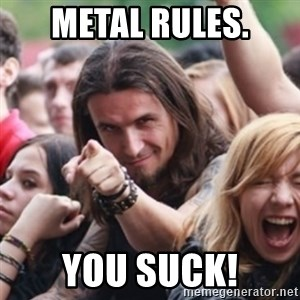 Ridiculously Photogenic Metalhead - metal rules. you suck!