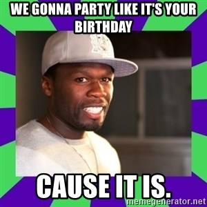50 cent - WE GONNA PARTY LIKE IT'S YOUR BIRTHDAY CAUSE IT IS.