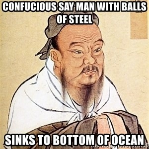 Confucious - confucious say man with balls of steel sinks to bottom of ocean