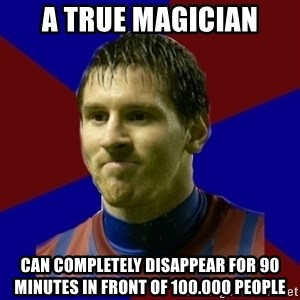 Lionel Messi - A true magician Can completely disappear for 90 minutes in front of 100.000 people