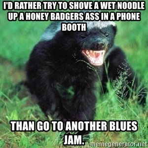 Honey Badger Actual - I'd rather try to shove a wet noodle up a honey badgers ass in a phone booth Than go to another blues jam.