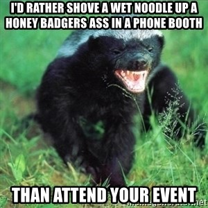 Honey Badger Actual - I'd rather shove a wet noodle up a honey badgers ass in a phone booth than attend your event
