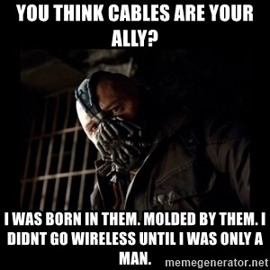 Bane Meme - you think cables are your ally? i was born in them. molded by them. i didnt go wireless until i was only a man.
