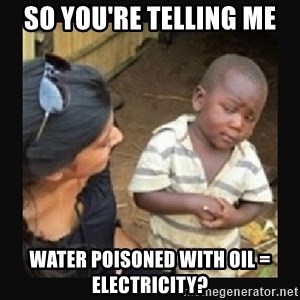African little boy - So you're telling me water poisoned with oil = electricity?