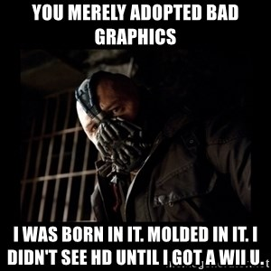 Bane Meme - You merely adopted bad graphics i was born in it. molded in it. i didn't see hd until i got a wii u.