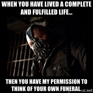 Bane Meme - When you have lived a complete and fulfilled life... Then you have my permission to think of your own funeral.