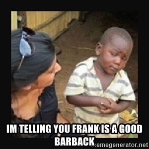 African little boy -  Im telling you frank is a good barback