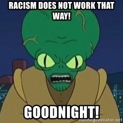 Morbo - RACiSM DOES NOT WORK THAT WAY! GOODNiGHT!