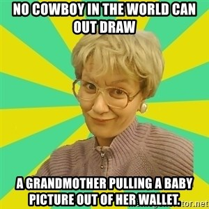 Sexual Innuendo Grandma - No cowboy in the world can out draw  a grandmother pulling a baby picture out of her wallet.