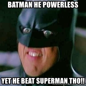 Goddamn Batman - Batman he powerless yet he beat superman tho!!