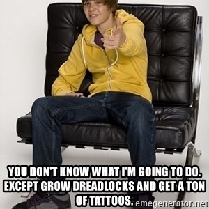 Justin Bieber Pointing -  You don't know what I'm going to do.  Except grow dreadlocks and get a ton of tattoos.