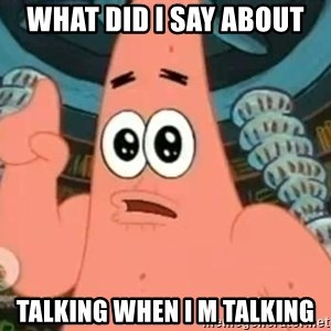 Patrick Says - what did i say about talking when i m talking