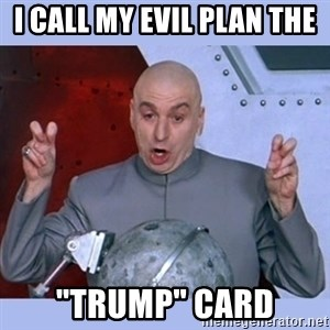 "Dr Evil meme - I call my evil plan the  ""tRUMP"" Card"
