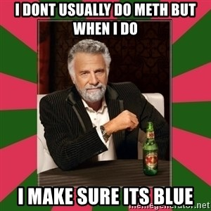 i dont usually - i dont usually do meth but when i do i make sure its blue